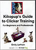 Kikopup's Guide to Clicker Training: For Beginners and Professionals by Emily Larham